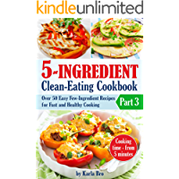 5-Ingredient Clean-Eating Cookbook: Over 50 Easy Few-Ingredients Recipes for Fast and Healthy Cooking. Part 3. Cooking…