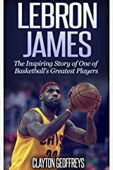 LeBron James: The Inspiring Story of One of Basketball's Greatest Players (Basketball Biography Books) Kindle Edition