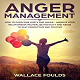 Anger Management: How to Overcome Hurts and Anger - Improve Your Relationship, Neutralize Hostility and Abuse to Stay Productive and Positive