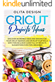 Cricut Projects Ideas: Discover incredible ideas and designs for your cricut makings and develop your skills with this exclusive guide full of projects suggestions even for a beginner