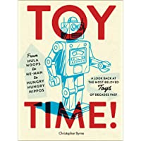 Toy Time!: From Hula Hoops to Heman to Hungry Hungry Hippos: A Look Back at the Most- Beloved Toys of Decades Past