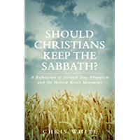Should Christians Keep The Sabbath? - A Refutation of Seventh Day Adventism and the Hebrew Roots Movement