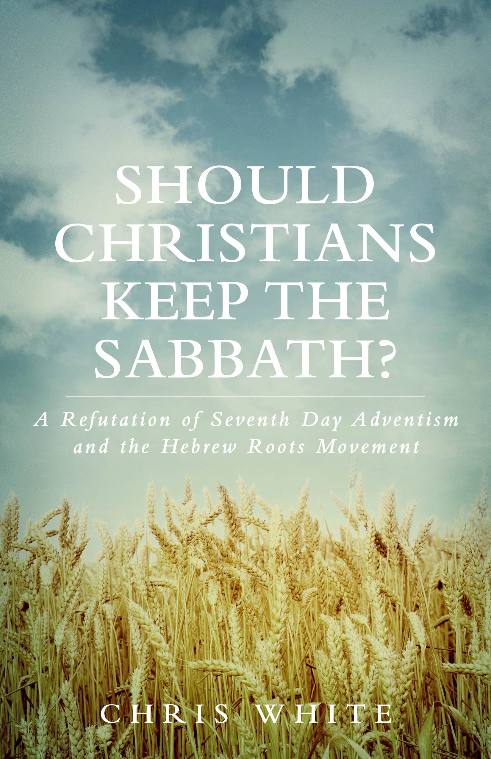 Should Christians Keep The Sabbath    A Refutation Of Seventh Day Adventism And The Hebrew Roots Movement  English Edition