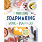 The Natural Soap Making Book for Beginners: Do-It-Yourself Soaps Using All-Natural Herbs, Spices, and Essential Oils (English Edition)