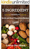 5 INGREDIENT COOKBOOK: Quick and Easy 5 Ingredient Recipes