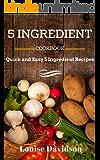 5 INGREDIENT COOKBOOK: Quick and Easy 5 Ingredient Recipes