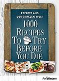 1000 Recipes To Try Before You Die: Rezepte aus der ganzen Welt