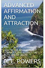 ADVANCED AFFIRMATION AND ATTRACTION: HOW TO USE AFFIRMATIONS CORRECTLY AND ATTRACT THE RIGHT THINGS IN LIFE Kindle Edition
