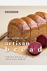 The Wonders of Artisan Bread: The Joy of Baking Your Own Bread Kindle Edition