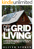 Off The Grid Living: A Guide on How to Successfully Build an Eco-Friendly Home in the Wild with the Aid of Sustainable Energy (Living Off The Grid, Off ... Eco Friendly, Small Home, Green Living)
