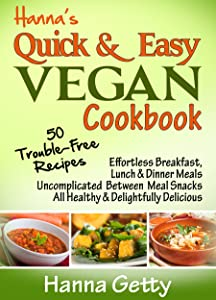 Hanna's Quick & Easy Vegan Cookbook: 50 Trouble-Free Recipes, Effortless Breakfast, Lunch & Dinner Meals Uncomplicated Between Meal Snacks All Healthy ... Delicious (Hanna's Vegan Cookbooks)