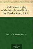 Shakespeare's play of the Merchant of Venice Arranged for Representation at the Princess's Theatre, with Historical and Explanatory Notes by Charles Kean, F.S.A.