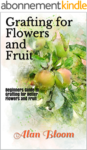 Grafting for Flowers and Fruit: Beginners Guide to Grafting for Better Flowers and Fruit (English Edition)