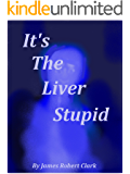 It's The Liver Stupid: An Anti-aging and Healing Art That Really Works