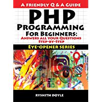 PHP Programming  For Beginners: Answers all your Questions Step-by-Step (Eye-Opener Series : Programming for Beginners: A Friendly Q & A Guide Book 4) (English Edition)
