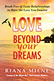 LOVE Beyond Your Dreams: Break Free of Toxic Relationships to Have the Love You Deserve (Beyond Your Dreams Relationships Book 2)