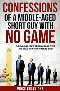 Confessions of a Middle-Aged Short Guy With No Game: An Average Joe's Observations from the Deep End of the Dating Pool