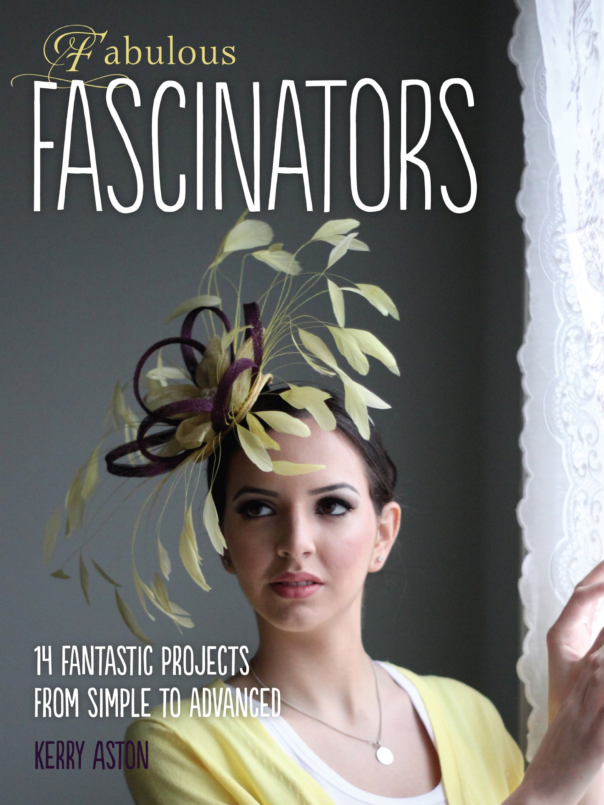 Fabulous Fascinators 14 Fantastic Projects From Simple To Advanced Amazoncouk Kerry Aston John Morse Brown 9781907615153 Books