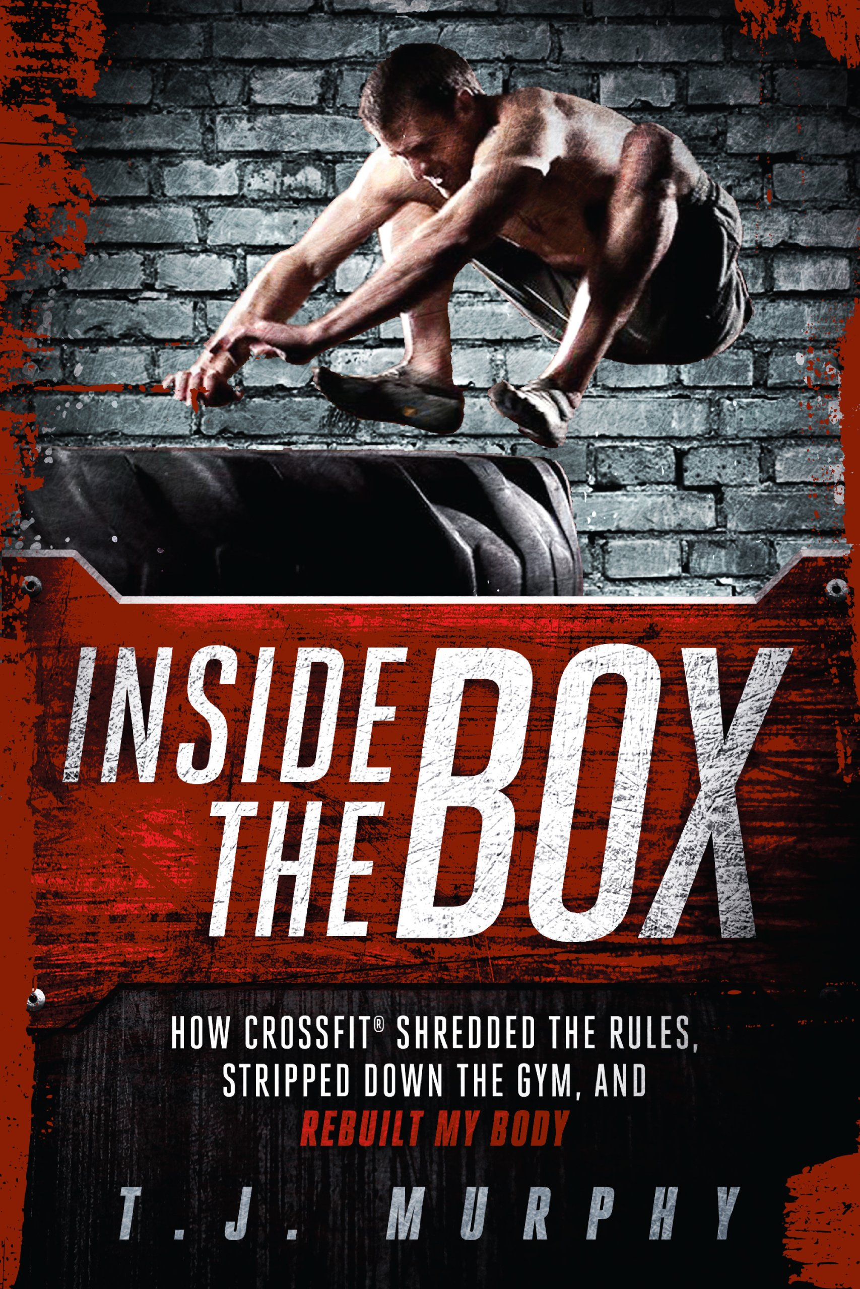 Read Online Inside the Box: How CrossFit ® Shredded the Rules, Stripped Down the Gym, and Rebuilt My Body PDF