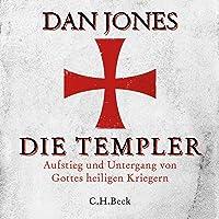 Die Templer: Aufstieg und Untergang von Gottes heiligen Kriegern