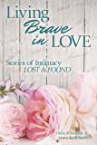 Living Brave In Love: Stories of Intimacy Lost and Found