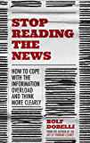 Stop Reading the News: How to cope with the information overload and think more clearly (English Edition)