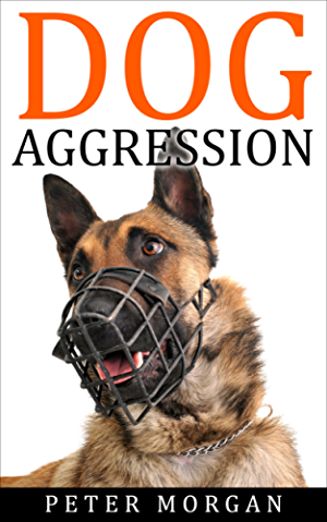 Dog Aggression: An Efficient Guide to Correcting Aggressive Dog Behavior (Dog Aggressive Training; Dog Behavior; Dog Anxiety)