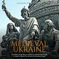 Medieval Ukraine: The History of the Region and the Civilizations That Fought to Control It Before the Advent of the…