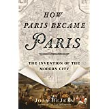 How Paris Became Paris: The Invention of the Modern City (BLOOMSBURY USA)