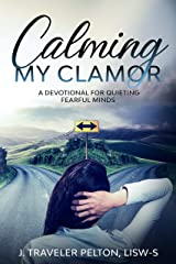 Calming My Clamor: A Devotional for Quieting Fearful Minds Kindle Edition