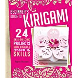 Beginner's Guide to Kirigami: 24 Skill-Building Projects Using Origami & Papercrafting Skills (Fox Chapel Publishing) Step-by