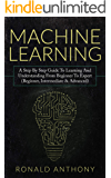 Machine Learning: A Step By Step Guide To Learning And Understanding From Beginner To Expert (Beginner, Intermediate & Advanced)