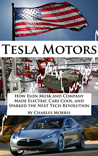 Tesla Motors: How Elon Musk and Company Made Electric Cars Cool; and Sparked the Next Tech Revolution