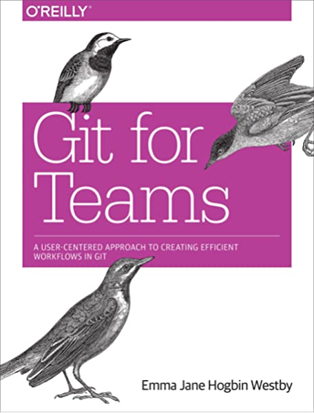 Git For Teams A User Centered Approach To Creating Efficient Workflows In Git Westby Emma Jane Hogbin 9781491911181 Amazon Com Books