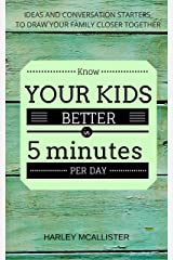 Know Your Kids Better In 5 Minutes Per Day: Ideas and Conversation Starters to Draw Your Family Closer Together Kindle Edition