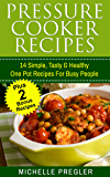 Pressure Cooker Recipes: 14 Simple, Tasty & Healthy One Pot Recipes For Busy People (Pressure Cooker, Crock Pot, Slow Cooker, Instant Pot Cookbook)
