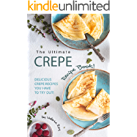 The Ultimate Crepe Recipe Book!: Delicious Crepe Recipes You Have to Try Out!