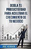 Dobla tu Productividad para Acelerar el Crecimiento de tu Negocio (Serie de Productividad Tu Business Coach nº 2)