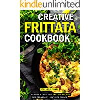 Creative Frittata Cookbook: Creative & Delicious Frittata Recipes for Breakfast, Lunch or Dinner