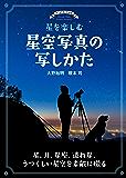 星を楽しむ 星空写真の写しかた:星、月、星座、流れ星、うつくしい星空を素敵に撮る