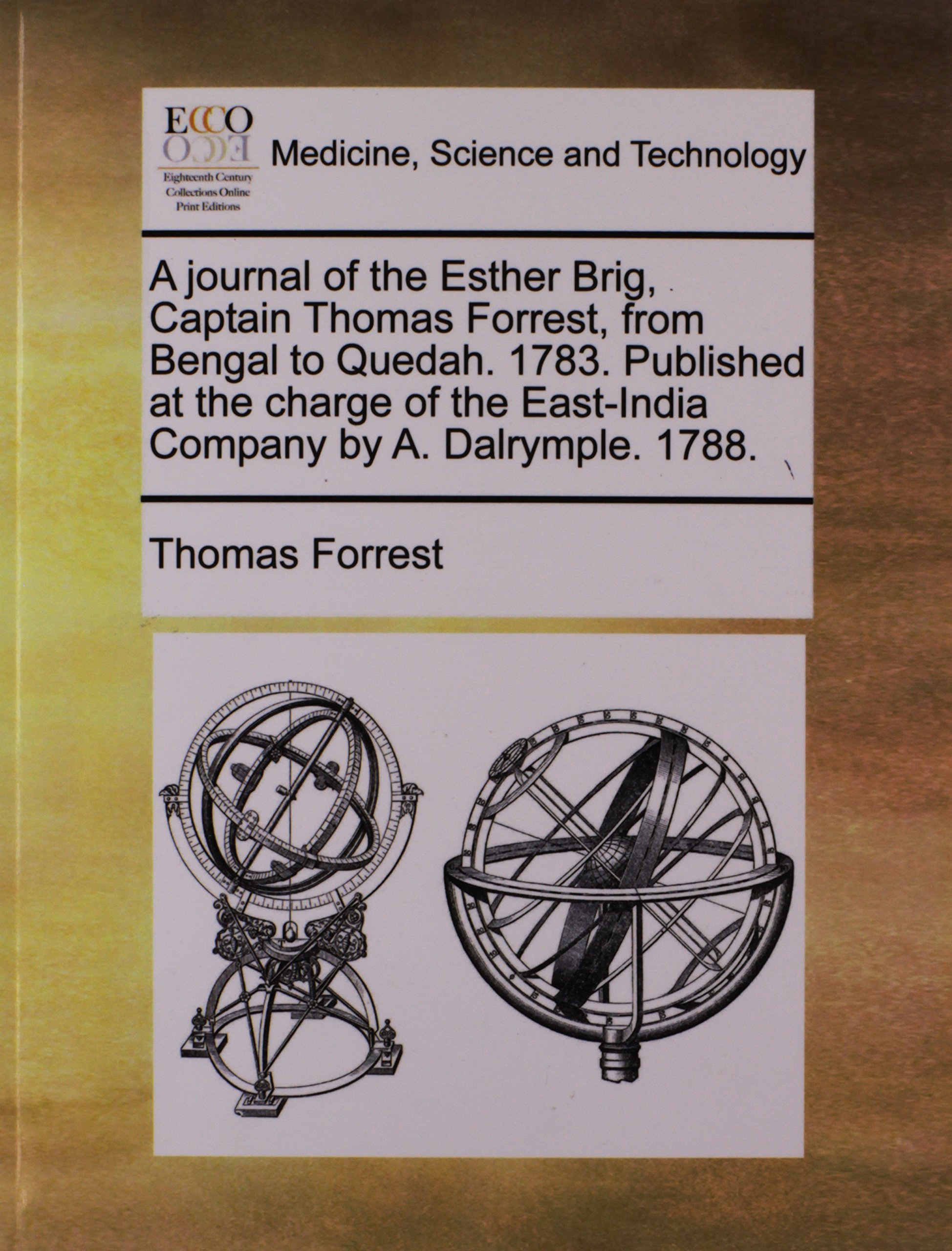 A journal of the Esther Brig, Captain Thomas Forrest, from Bengal to Quedah. 1783. Published at the charge of the East-India Company by A. Dalrymple. 1788. ebook