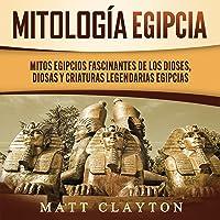 Mitología egipcia [Egyptian Mythology]: Mitos egipcios fascinantes de los dioses, diosas y criaturas legendarias…