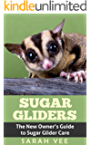 Sugar Gliders: The New Owner's Guide to Sugar Glider Care (Sugar Glider, Sugar Glider Care, Sugar Glider Books, Sugar Glider Facts, Pet Sugar Glider Book 1)