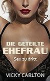 Die geteilte Ehefrau. Sex zu dritt (Dreier Sex Erotik eBook): Sexgeschichte - Erotikgeschichte