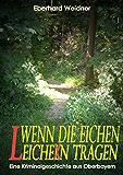 WENN DIE EICHEN LEICHEN TRAGEN: Eine Kriminalgeschichte aus Oberbayern