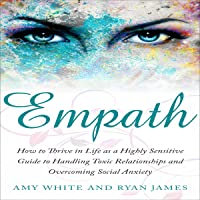 Empath: How to Thrive in Life as a Highly Sensitive: Guide to Handling Toxic Relationships and Overcoming Social Anxiety