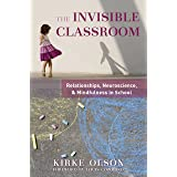 The Invisible Classroom: Relationships, Neuroscience & Mindfulness in School (The Norton Series on the Social Neuroscience of