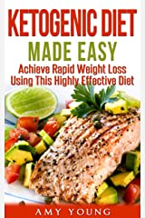 Ketogenic Diet: The Ketogenic Diet Made Easy: Achieve Rapid Weight Loss Using This Highly Effective Diet (Ketogenic Diet, Keto Diet, Ketogenic Diet For Weight Loss) Kindle Edition