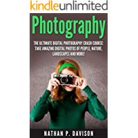 Photography: How to Master Photography for Beginners in 30 Minutes or Less! (Photography, Digital Photography, Landscape Photography, DSLR Photography, Photography for Beginners)