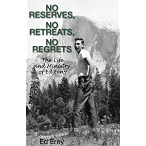 No Reserves, No Retreats, No Regrets: The Life and Ministry of Ed Erny